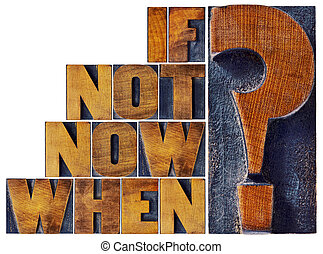 if not now, when question in wood type