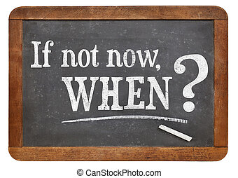 if not now, when question - call for action or decision - if...