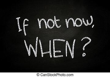 If not now? When, written with Chalk on Blackboard