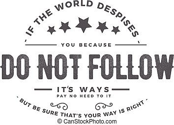 if the world despises, you because do not follow its ways pay no heed to it but be sure that's your way is right