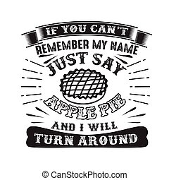 If you can t remember my name just say Apple pie and I will turn around. Food and drink quote good for cricut