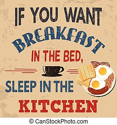 If you want breakfast in the bed, sleep in the kitchen typography vintage grunge poster, vector illustrator