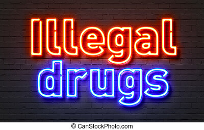 Illegal drugs neon sign on brick wall background.