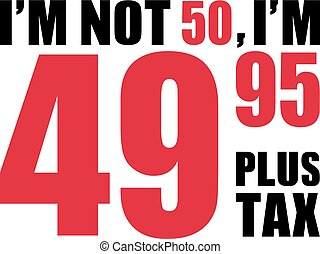I'm not 50, I'm 49.95 plus tax - 50th birthday