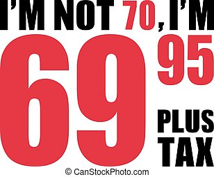 I'm not 70, I'm 69.95 plus tax - 70th birthday