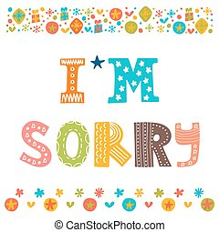 I'm sorry design card . Hand drawn phrase with decorative...