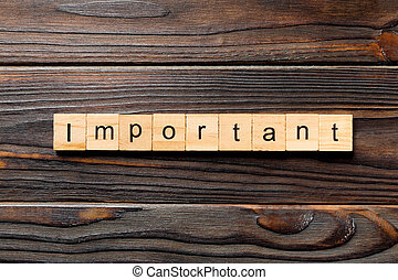 important word written on wood block. important text on wooden table for your desing, concept