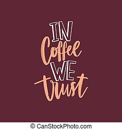 In Coffee We Trust funny slogan or quote handwritten with funky cursive calligraphic font. Artistic creative hand lettering. Colored vector illustration for t-shirt, apparel or sweatshirt print.
