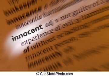 Innocent - 1. not guilty of a crime or offense, free from moral wrong, not corrupted. 2. without experience or knowledge. 3. not responsible for or directly involved in an event yet suffering its consequences