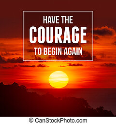 Inspirational and motivational quote. Have The Courage To Begin Again. Sunset Background.