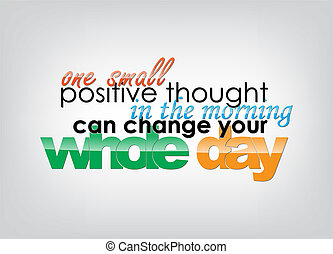 One small positive thought in the morning can change your whole day. Motivational background. Typography poster.