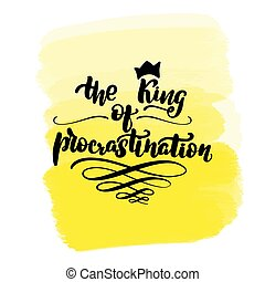 Inspirational handwritten brush lettering the King of procrastination. Yellow watercolor stain on background.