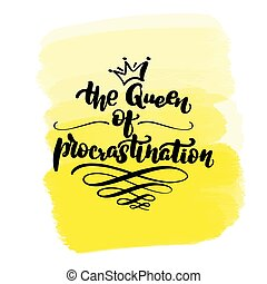 Inspirational handwritten brush lettering the Queen of procrastination. Yellow watercolor stain on background.