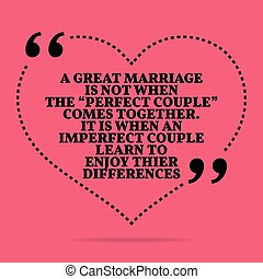 """Inspirational love marriage quote. A great marriage is not when the """"perfect couple"""" comes together. It is when an imperfect couple learn to enjoy their differences."""