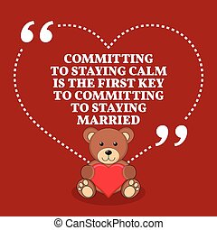 Inspirational love marriage quote. Committing to staying calm is the first key to committing to staying married.