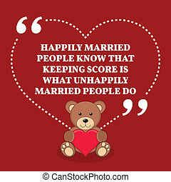 Inspirational love marriage quote. Happily married people know that keeping score is what unhappily married people do.