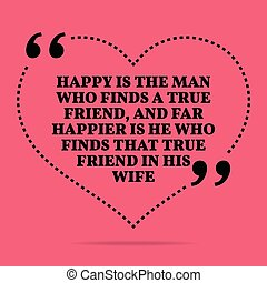 Inspirational love marriage quote. Happy is the man who finds a true friend, and far happier is he who finds that true friend in his wife.
