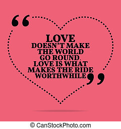 Inspirational love marriage quote. Love doesn't make the world go round. Love is what makes the ride worthwhile. Simple trendy design.