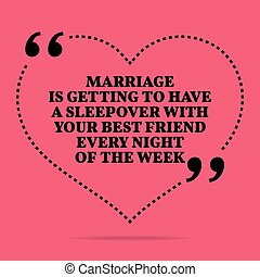 Inspirational love marriage quote. Marriage is getting to have a sleepover with your best friend every night of the week.