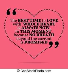 Inspirational love marriage quote. The best time to love with whole heart is always now, in this moment, because no breath beyond the current is promised.