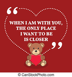 Inspirational love marriage quote. When I am with you, the only place I want to be is closer. Simple trendy design.