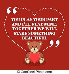 Inspirational love marriage quote. You play your part and I'll play mine, together we will make something beautiful.