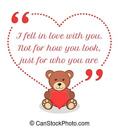 Inspirational love quote. I fell in love with you. Not for how you look, just for who you are.