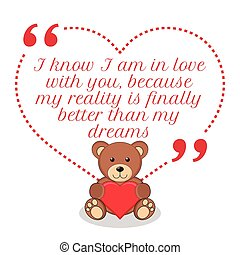 Inspirational love quote. I know I am in love with you, because my reality is finally better than my dreams.