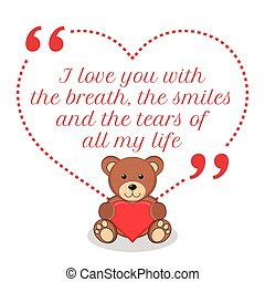 Inspirational love quote. I love you with the breath, the smiles and the tears of all my life.