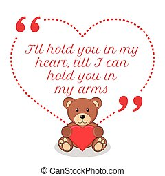 Inspirational love quote. I'll hold you in my heart, till I can hold you in my arms.