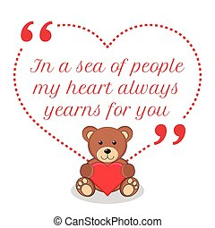 Inspirational love quote. In a sea of people my heart always yearns for you.