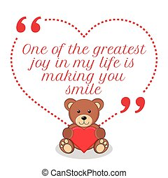 Inspirational love quote. One of the greatest joy in my life is making you smile.