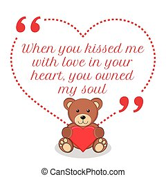 Inspirational love quote. When you kisses me with love in your heart, you owned my soul.