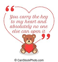 Inspirational love quote. You carry the key to my heart and absolutely no one else can open it.