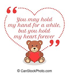 Inspirational love quote. You may hold my hand for a while, but you hold my heart forever.
