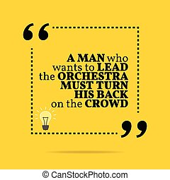Inspirational motivational quote. A man who wants to lead ...