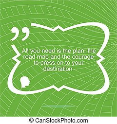 Inspirational motivational quote. All you need is the plan, the road map, and the courage to press on to your destination. Simple trendy design. Positive quote. Vector illustration