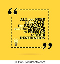 Inspirational motivational quote. All you need is the plan, the road map, and the courage to press on to your destination.
