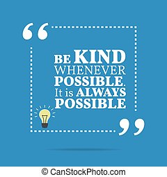 Inspirational motivational quote. Be kind whenever possible....
