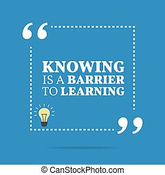 Inspirational motivational quote. Knowing is a barrier to...