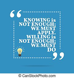 Inspirational motivational quote. Knowing is not enough; we...