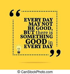 Inspirational motivational quote. Every day may not be good, but there is something good in every day.