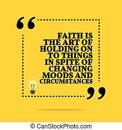 Inspirational motivational quote. Faith the art of holding on to things in spite of changing moods and circumstances. Simple trendy design.