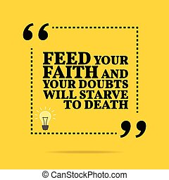 Inspirational motivational quote. Feed your faith and your doubts will starve to death. Simple trendy design.