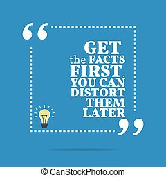 Inspirational motivational quote. Get the facts first. You can distort them later.