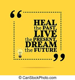 Inspirational motivational quote. Heal the past, live the present, dream the future.