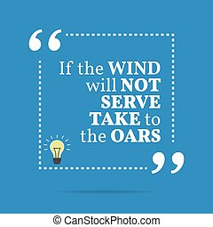 Inspirational motivational quote. If the wind will not serve...