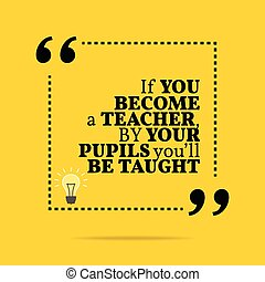 Inspirational motivational quote. If you become a teacher,...