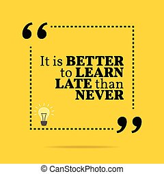 Inspirational motivational quote. It is better to learn late...