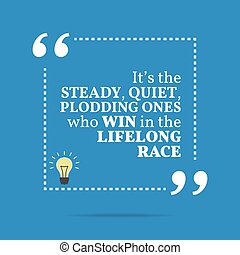Inspirational motivational quote. It's the steady, quiet, ...